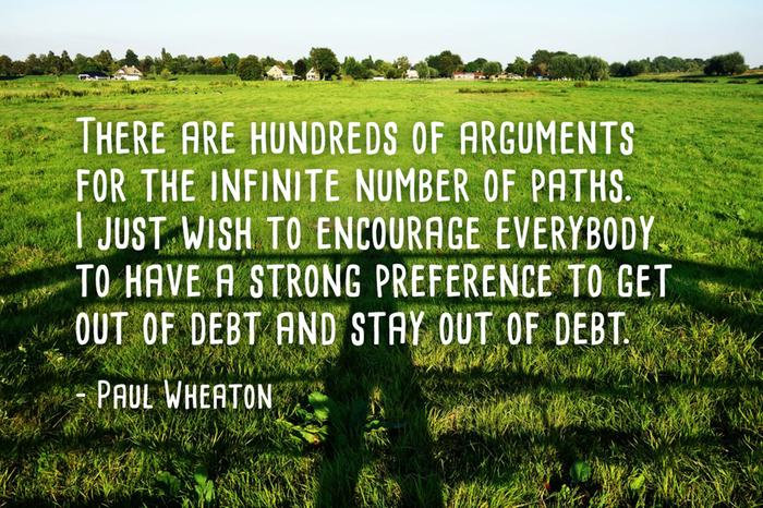 There are hundreds of arguments for the infinite number of paths. I just wish to encourage everybody to have a strong preference to get out of debt and stay out of debt.
