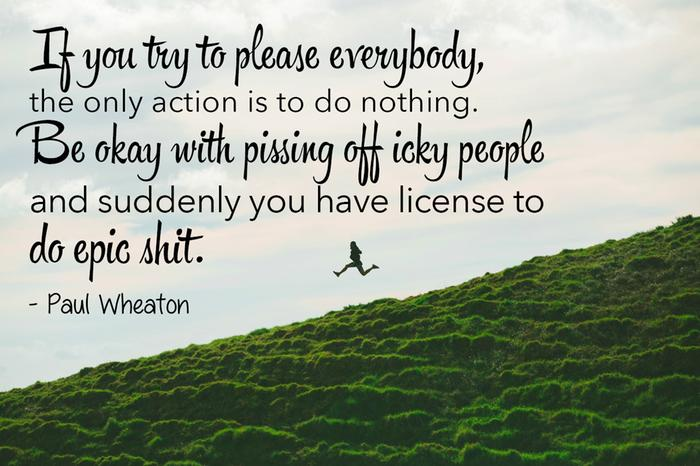 If you try to please everybody, the only action is to do nothing. Be okay with pissing off icky people and suddenly you have license to do epic shit.