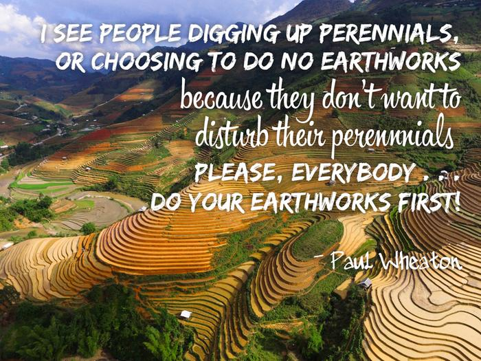 I see people digging up perennials or choosing to do no earthworks because they don't want to disturb their perennials. Please, everybody... do your earthworks first!