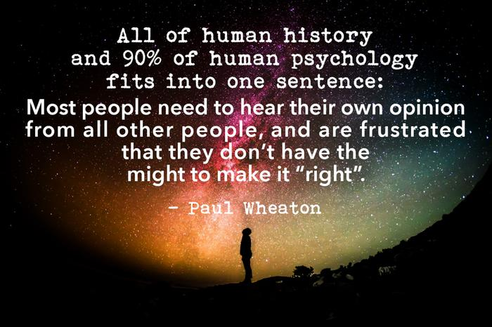All of human history and 90% of human psychology fits into one sentence: Most people need to hear their own opinion from all other people,and are frustrated when they don't have the might to make it
