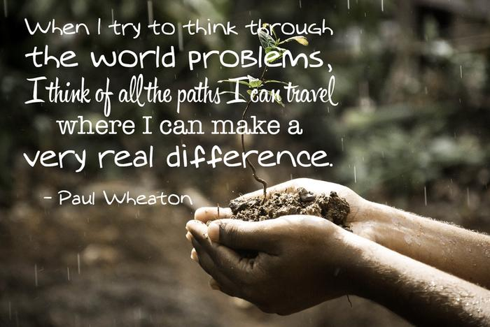 When I try to think through the world problems, I think of all the paths I can travel where I can make a very real difference.
