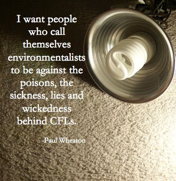 I want people who call themselves environmentalists to be against the poisons the disesase, sicness lies and wickedness behind CFLs